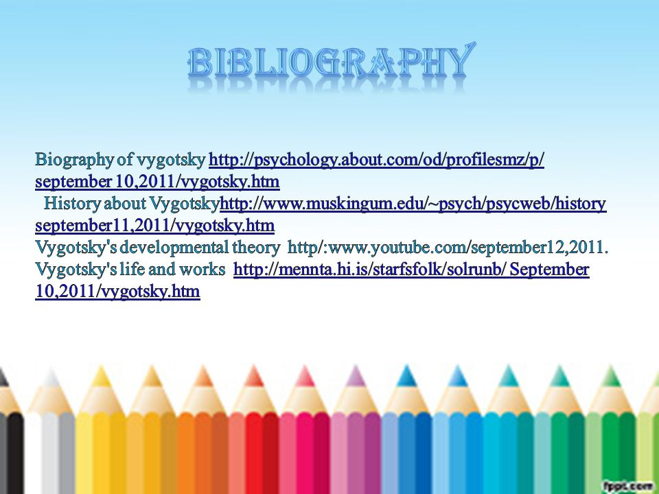 Bibliography Biography of vygotsky http://psychology.about.com/od/profilesmz/p/ september 10,2011/vygotsky.htm.