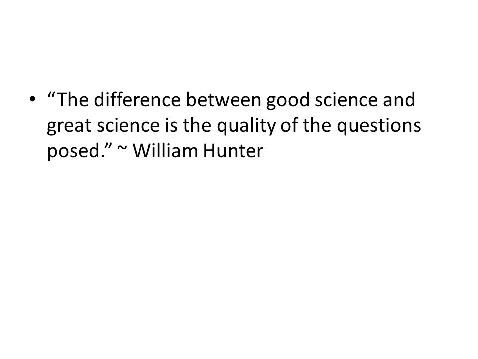 The difference between good science and great science is the quality of the questions posed. ~ William Hunter
