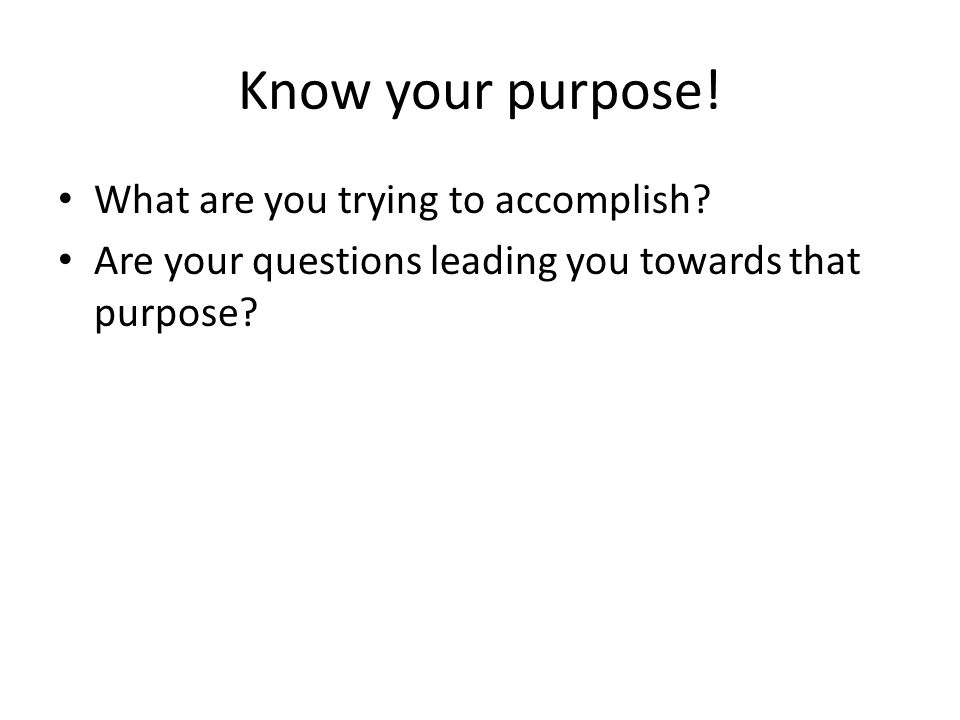Know your purpose! What are you trying to accomplish