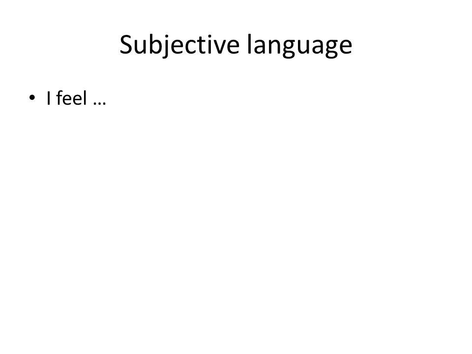 Subjective language I feel …