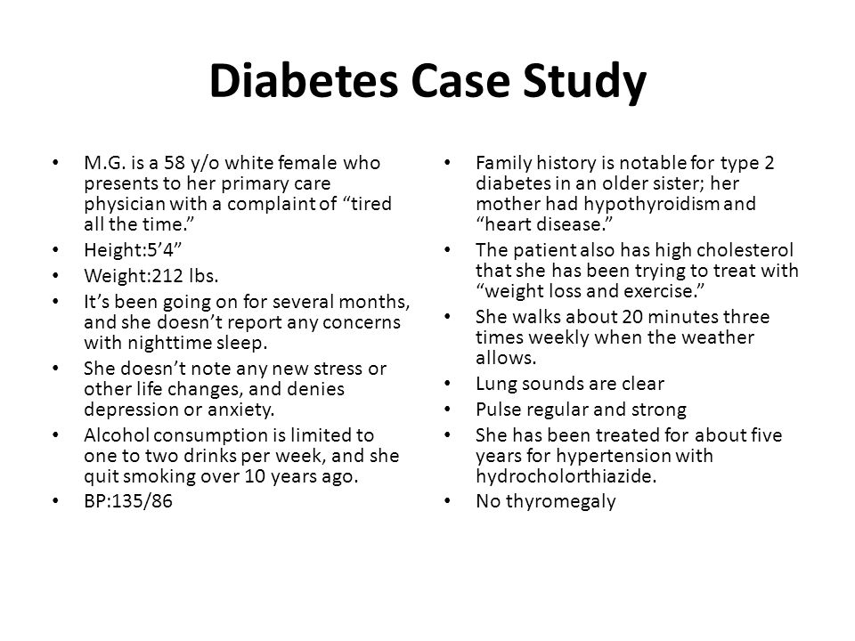 Diabetes Case Study M.G. is a 58 y/o white female who presents to her primary care physician with a complaint of tired all the time.