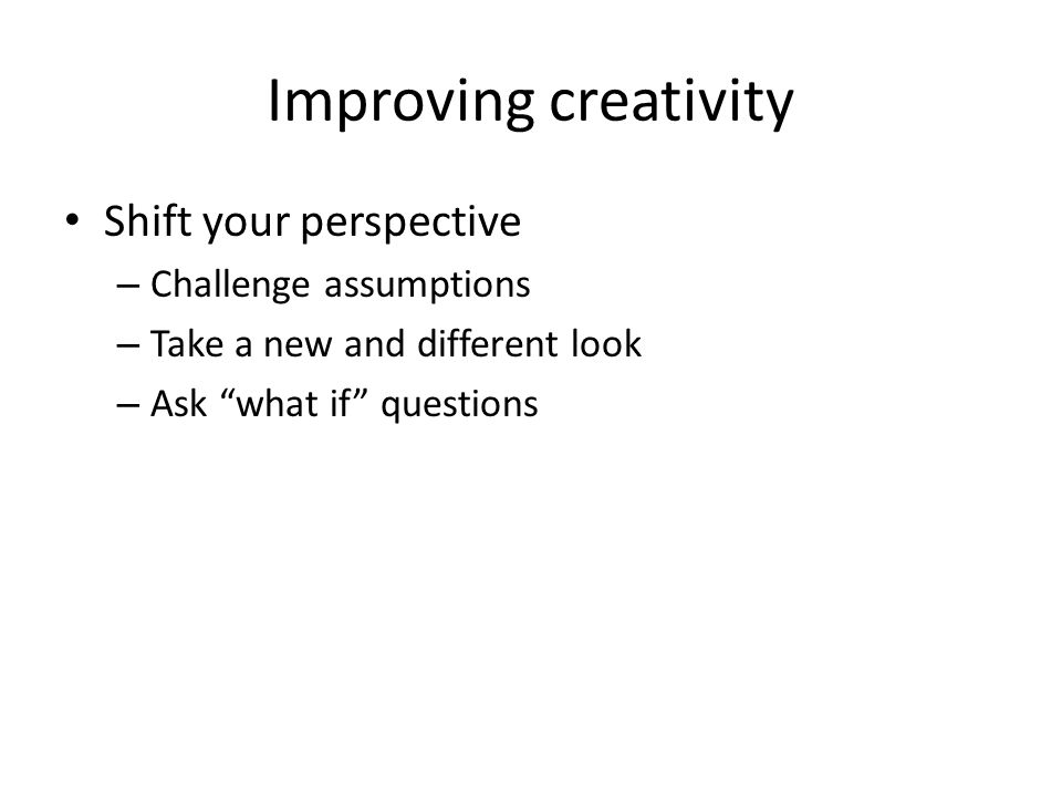 Improving creativity Shift your perspective Challenge assumptions