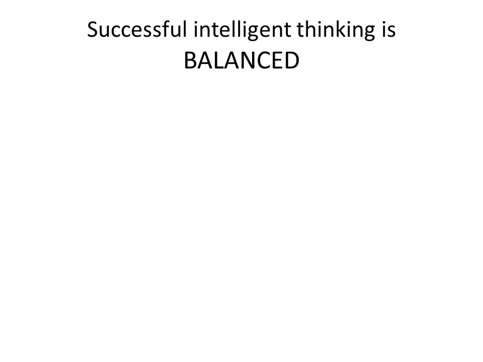 Successful intelligent thinking is BALANCED
