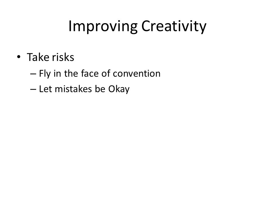 Improving Creativity Take risks Fly in the face of convention