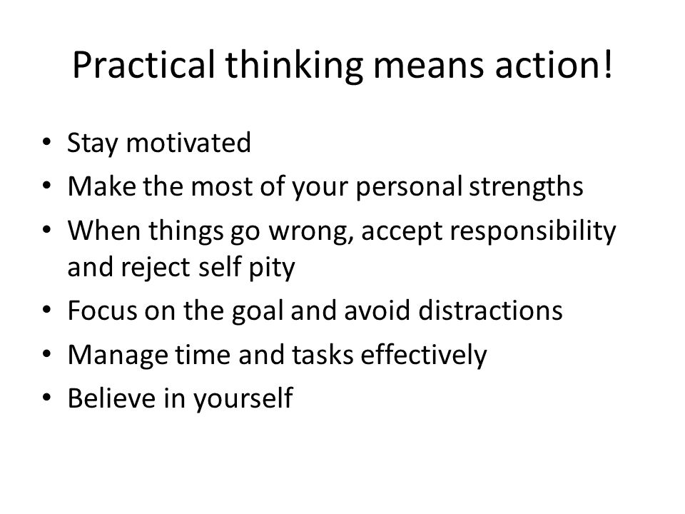 Practical thinking means action!