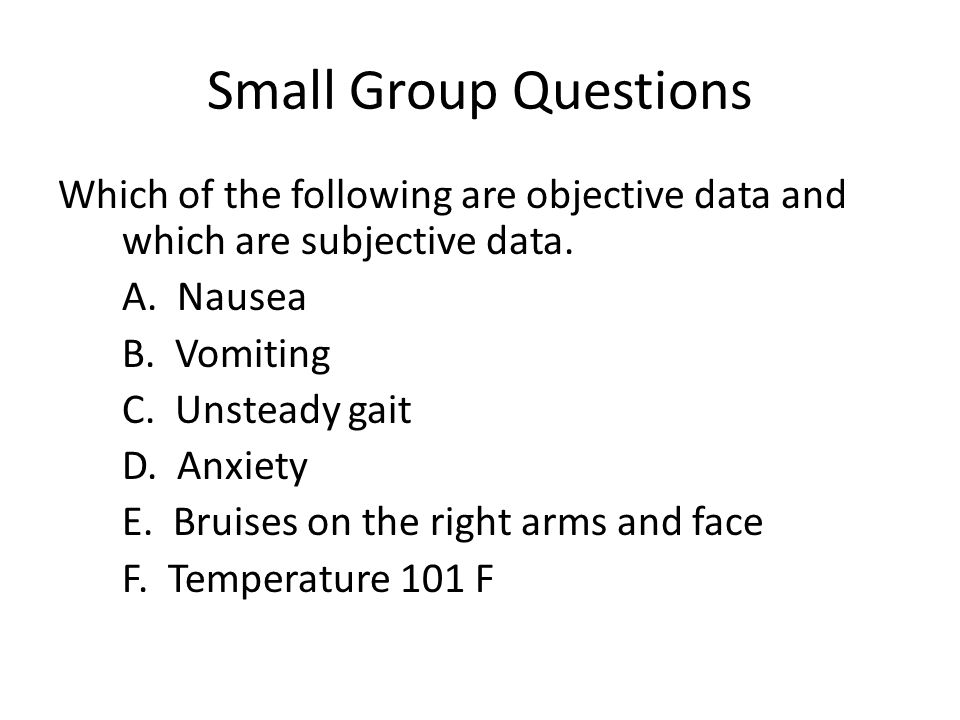 Small Group Questions Which of the following are objective data and which are subjective data. A. Nausea.