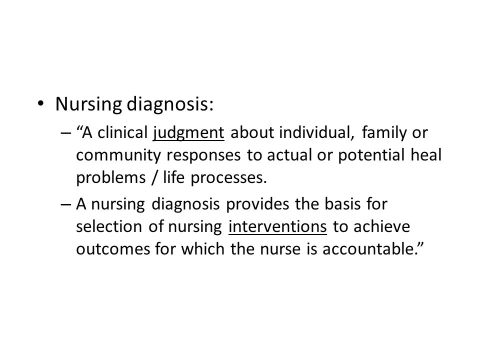 Nursing diagnosis: A clinical judgment about individual, family or community responses to actual or potential heal problems / life processes.