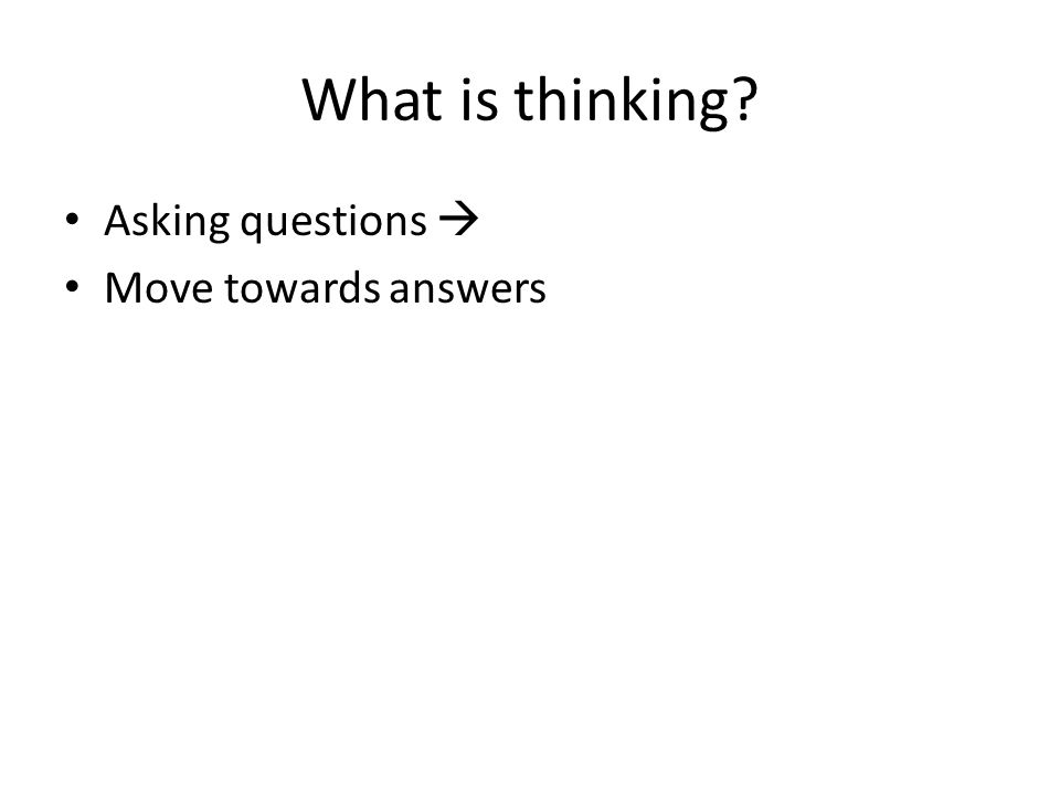 What is thinking Asking questions  Move towards answers