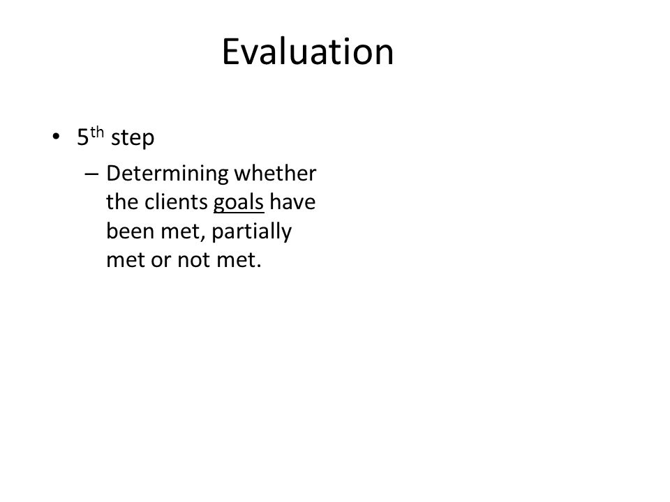 Evaluation 5th step Determining whether the clients goals have been met, partially met or not met.