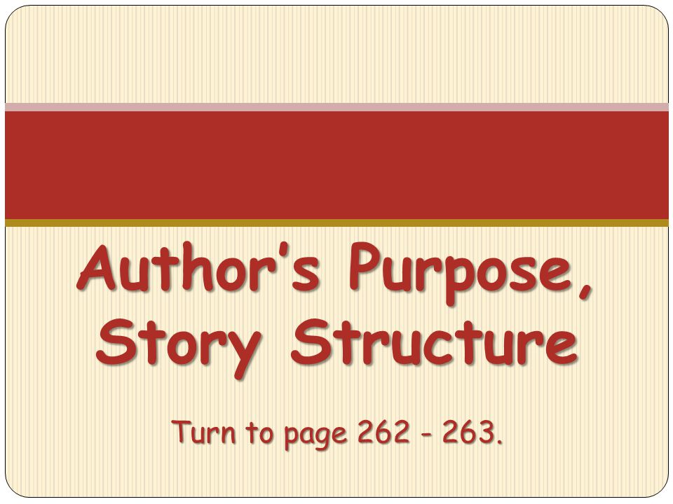 Author's Purpose, Story Structure Turn to page 262 - 263.
