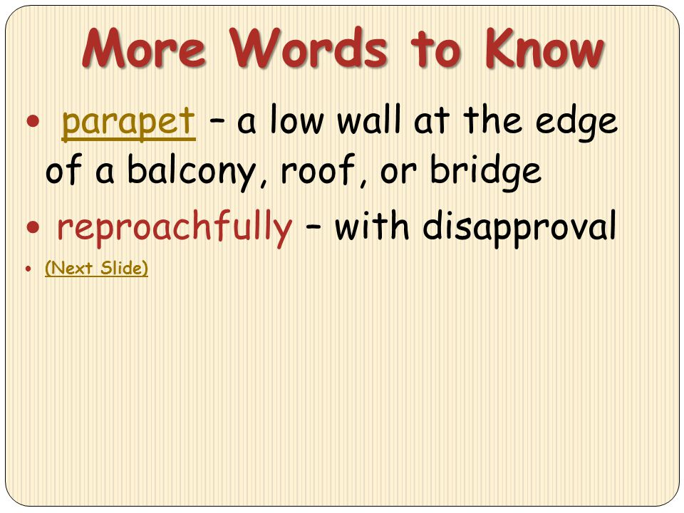 More Words to Know parapet – a low wall at the edge of a balcony, roof, or bridge. reproachfully – with disapproval.