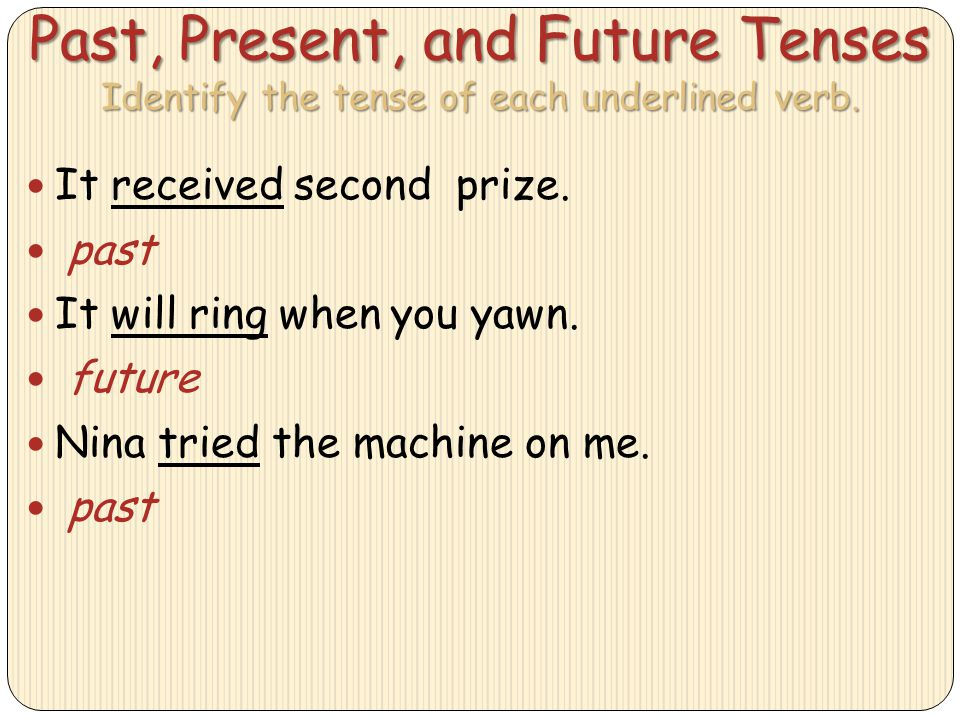 Past, Present, and Future Tenses Identify the tense of each underlined verb.