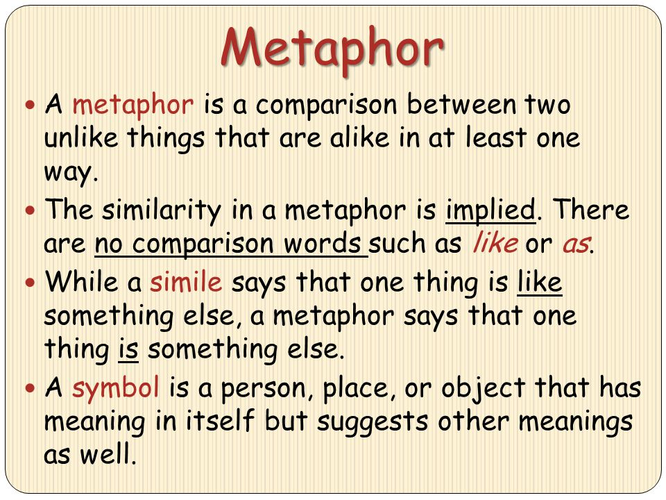 Metaphor A metaphor is a comparison between two unlike things that are alike in at least one way.