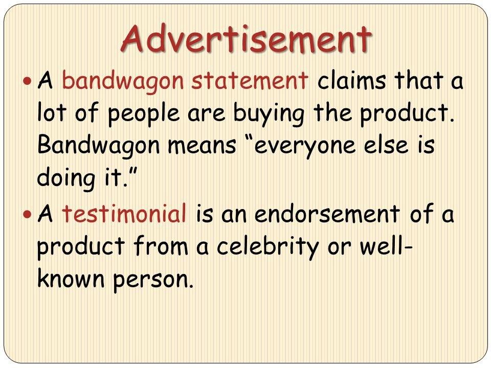 Advertisement A bandwagon statement claims that a lot of people are buying the product. Bandwagon means everyone else is doing it.