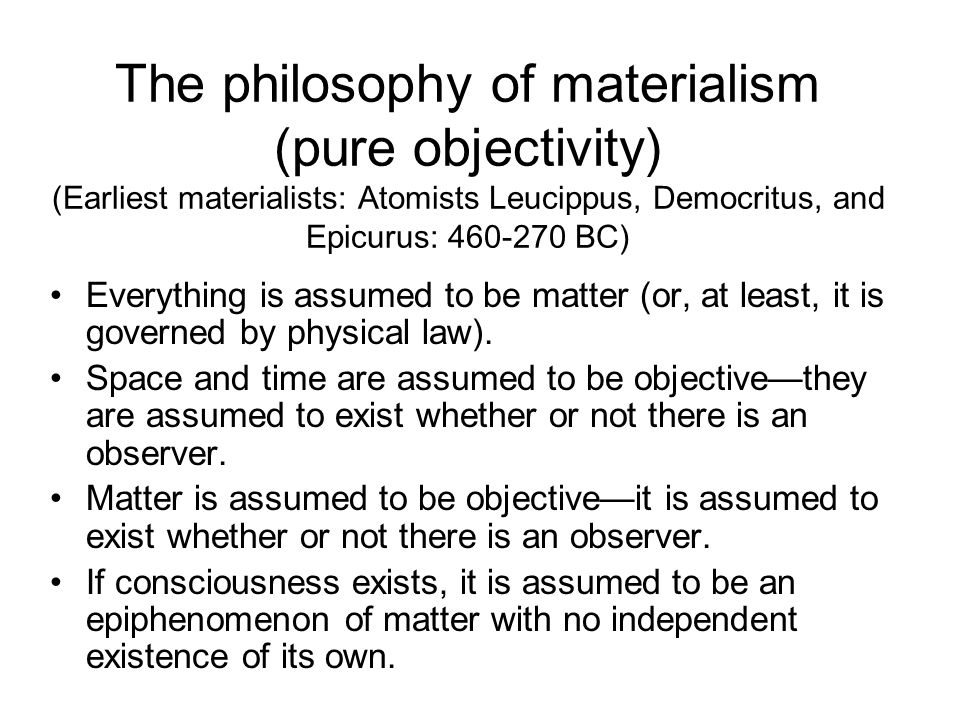The philosophy of materialism (pure objectivity) (Earliest materialists: Atomists Leucippus, Democritus, and Epicurus: 460-270 BC)