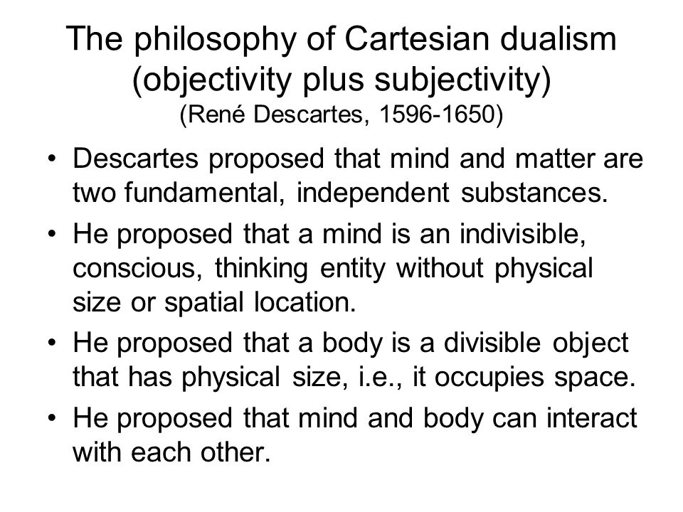 The philosophy of Cartesian dualism (objectivity plus subjectivity) (René Descartes, 1596-1650)