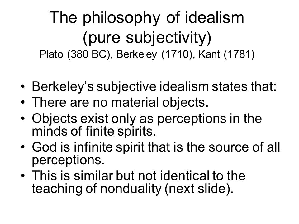 The philosophy of idealism (pure subjectivity) Plato (380 BC), Berkeley (1710), Kant (1781)