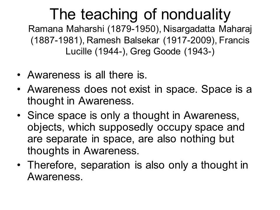 The teaching of nonduality Ramana Maharshi (1879-1950), Nisargadatta Maharaj (1887-1981), Ramesh Balsekar (1917-2009), Francis Lucille (1944-), Greg Goode (1943-)