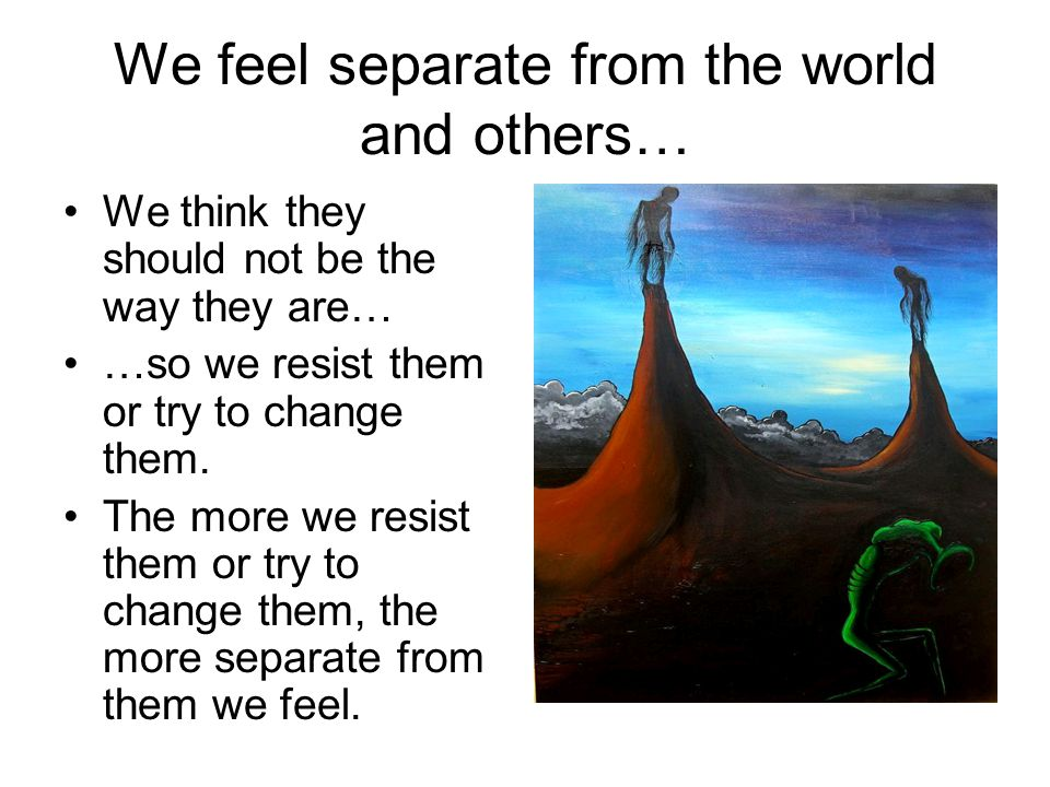 We feel separate from the world and others…