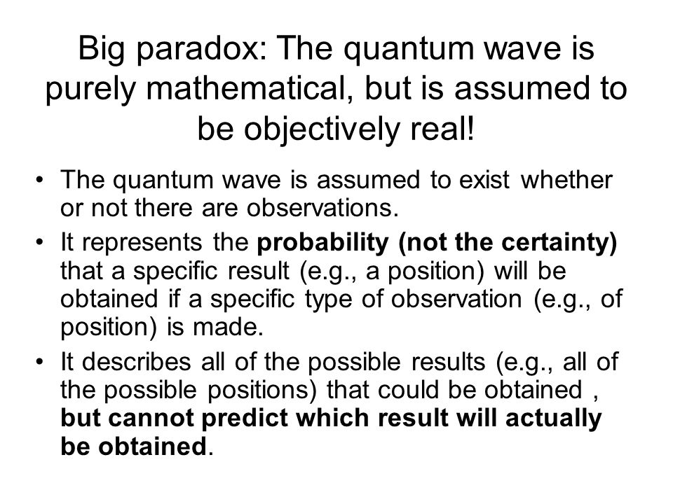 Big paradox: The quantum wave is purely mathematical, but is assumed to be objectively real!