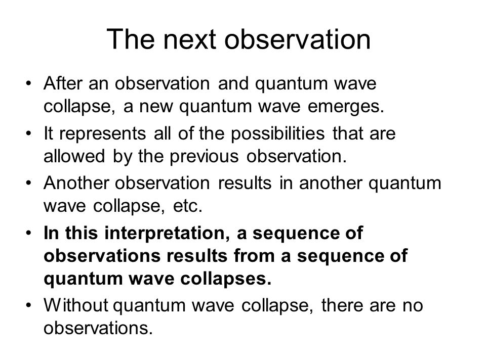 The next observation After an observation and quantum wave collapse, a new quantum wave emerges.