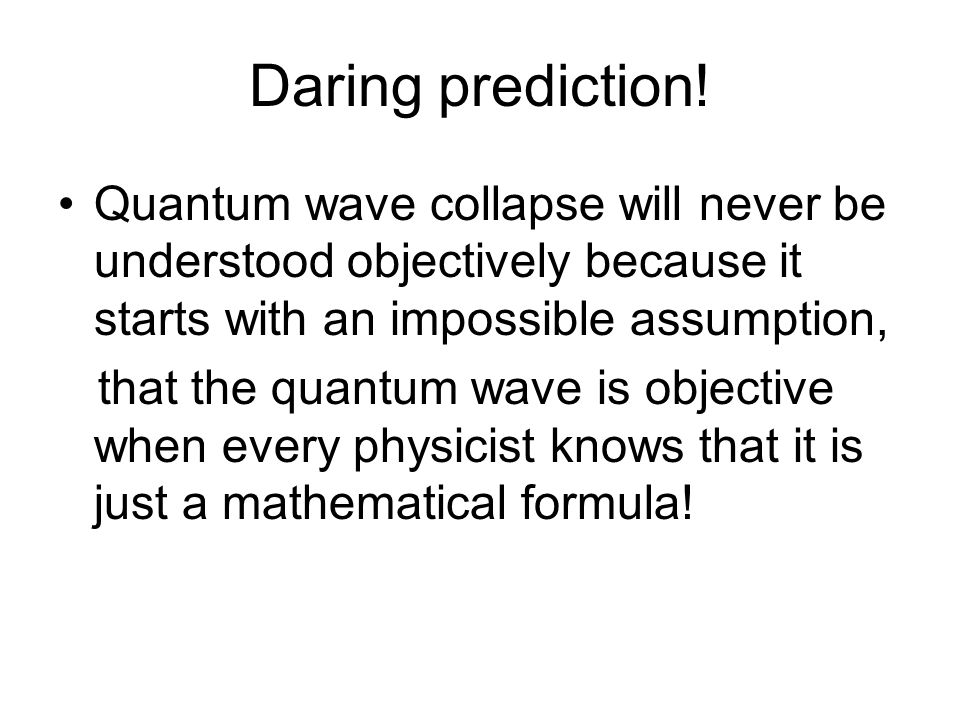 Daring prediction! Quantum wave collapse will never be understood objectively because it starts with an impossible assumption,