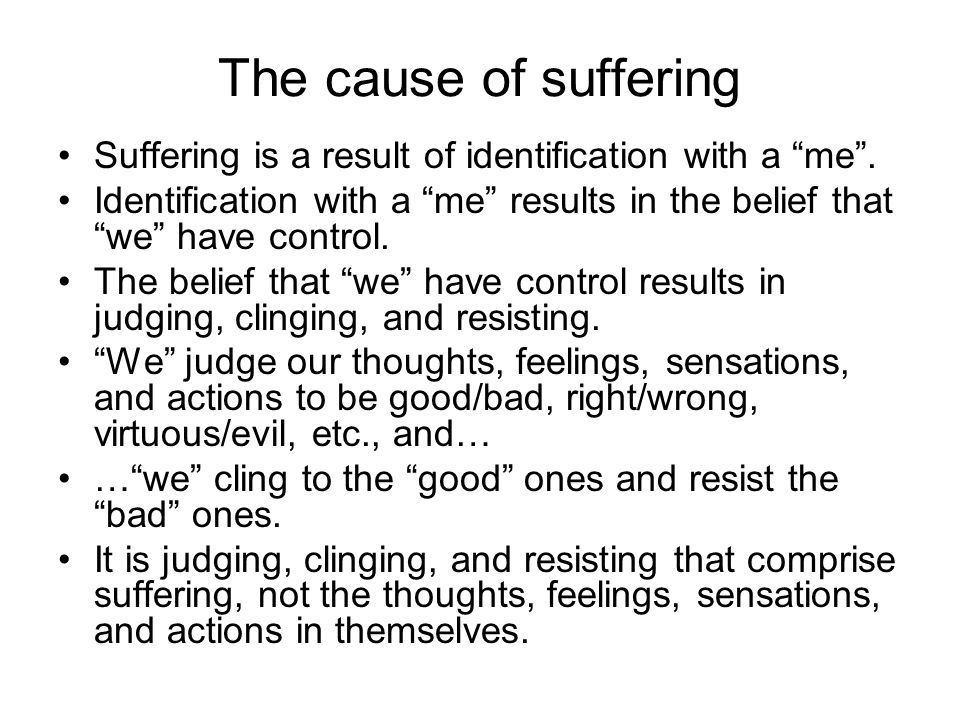 The cause of suffering Suffering is a result of identification with a me . Identification with a me results in the belief that we have control.