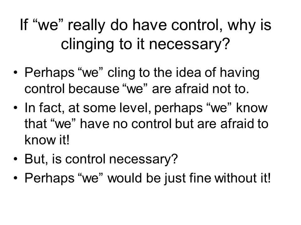 If we really do have control, why is clinging to it necessary