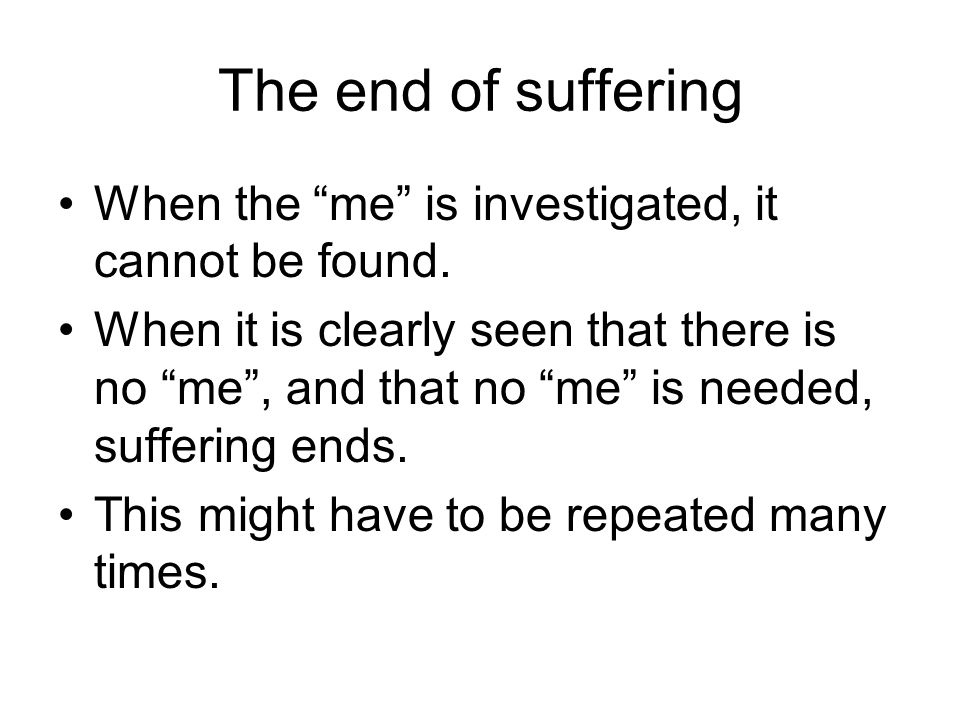 The end of suffering When the me is investigated, it cannot be found.