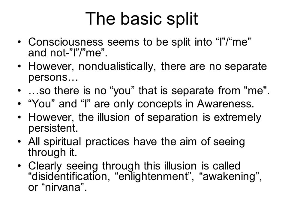 The basic split Consciousness seems to be split into I / me and not- I / me . However, nondualistically, there are no separate persons…