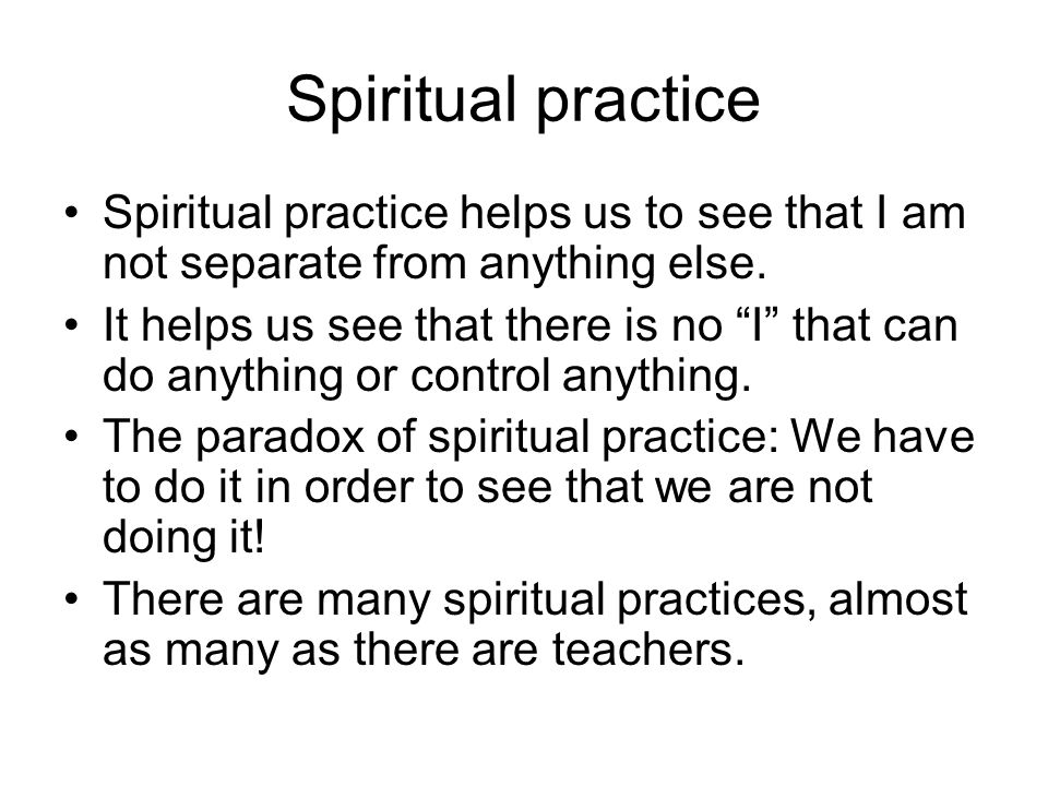 Spiritual practice Spiritual practice helps us to see that I am not separate from anything else.
