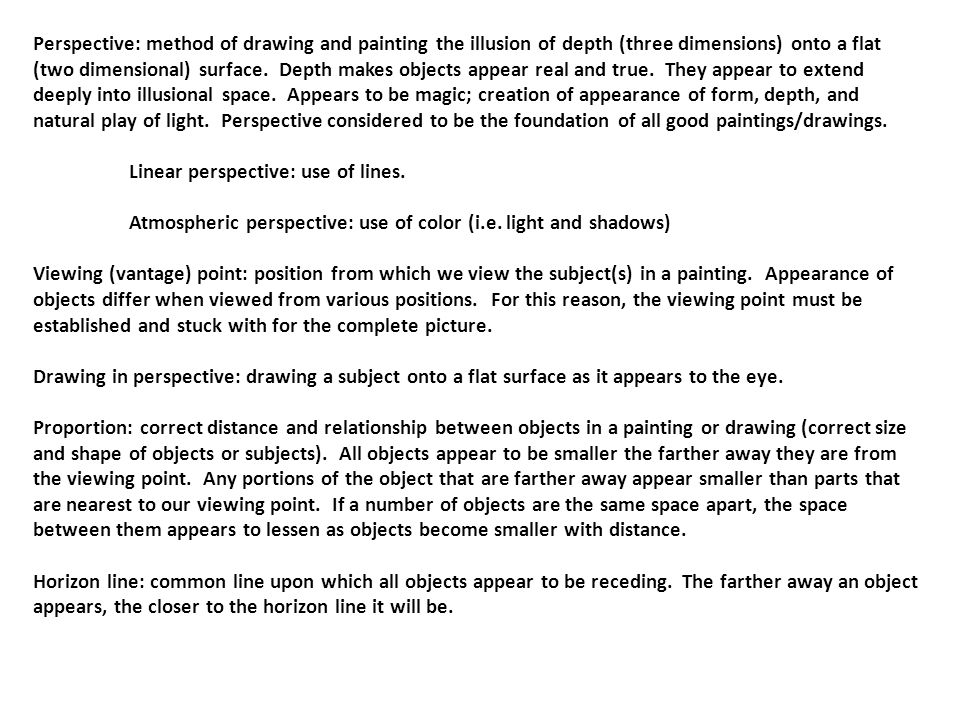 Perspective: method of drawing and painting the illusion of depth (three dimensions) onto a flat (two dimensional) surface. Depth makes objects appear real and true. They appear to extend deeply into illusional space. Appears to be magic; creation of appearance of form, depth, and natural play of light. Perspective considered to be the foundation of all good paintings/drawings.