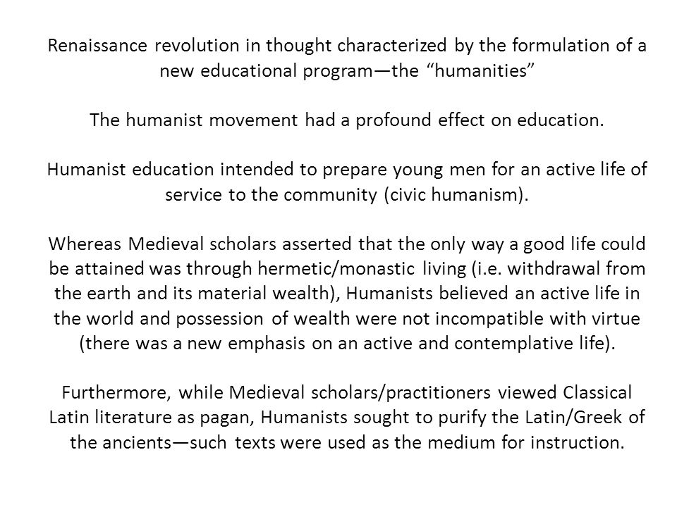 Renaissance revolution in thought characterized by the formulation of a new educational program—the humanities The humanist movement had a profound effect on education.