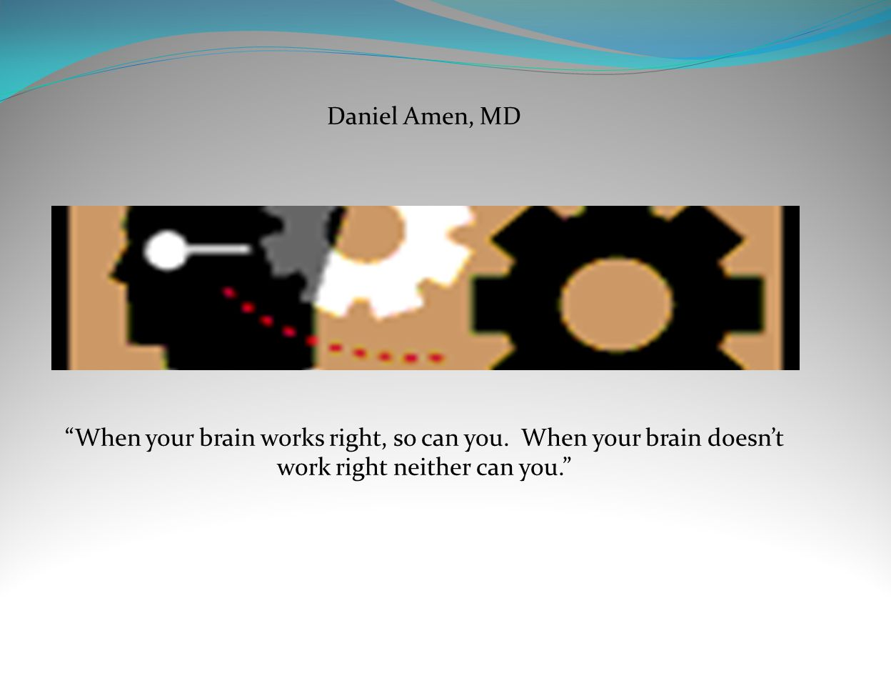 Daniel Amen, MD When your brain works right, so can you.