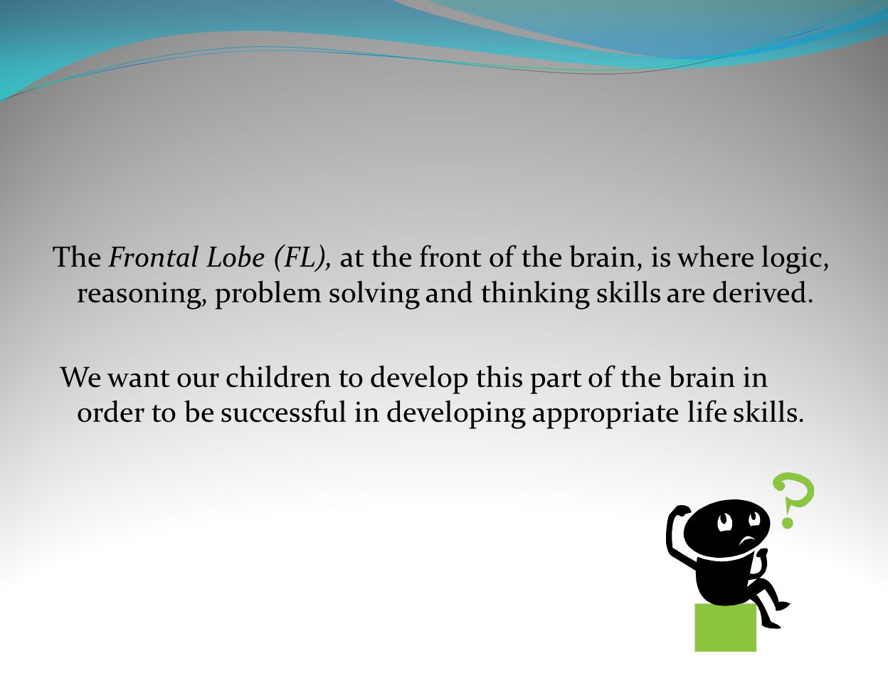 The Frontal Lobe (FL), at the front of the brain, is where logic, reasoning, problem solving and thinking skills are derived.