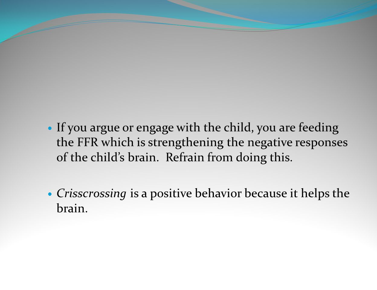 If you argue or engage with the child, you are feeding the FFR which is strengthening the negative responses of the child's brain. Refrain from doing this.