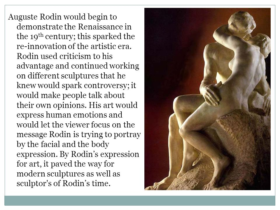 Auguste Rodin would begin to demonstrate the Renaissance in the 19th century; this sparked the re-innovation of the artistic era.