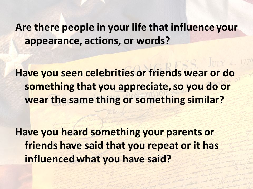 Are there people in your life that influence your appearance, actions, or words.