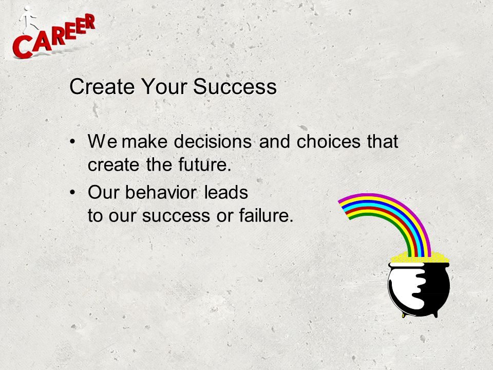 Create Your Success We make decisions and choices that create the future.
