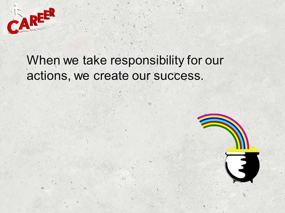 When we take responsibility for our actions, we create our success.