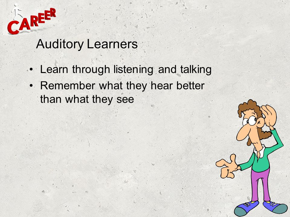 Auditory Learners Learn through listening and talking