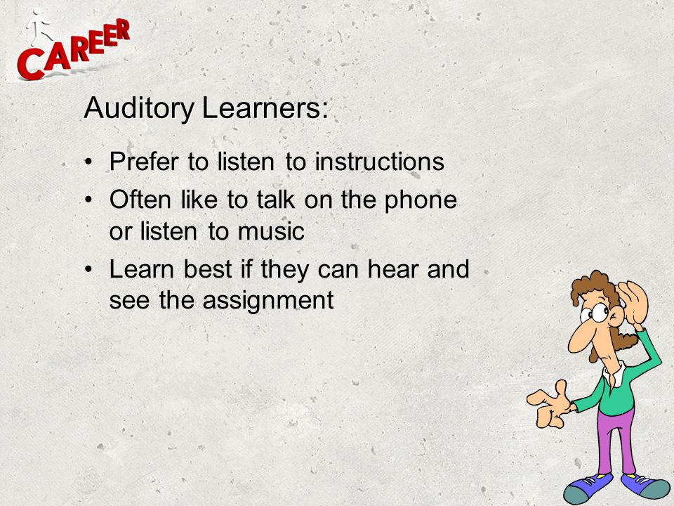 Auditory Learners: Prefer to listen to instructions
