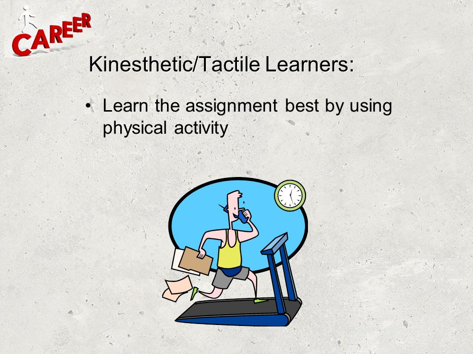 Kinesthetic/Tactile Learners:
