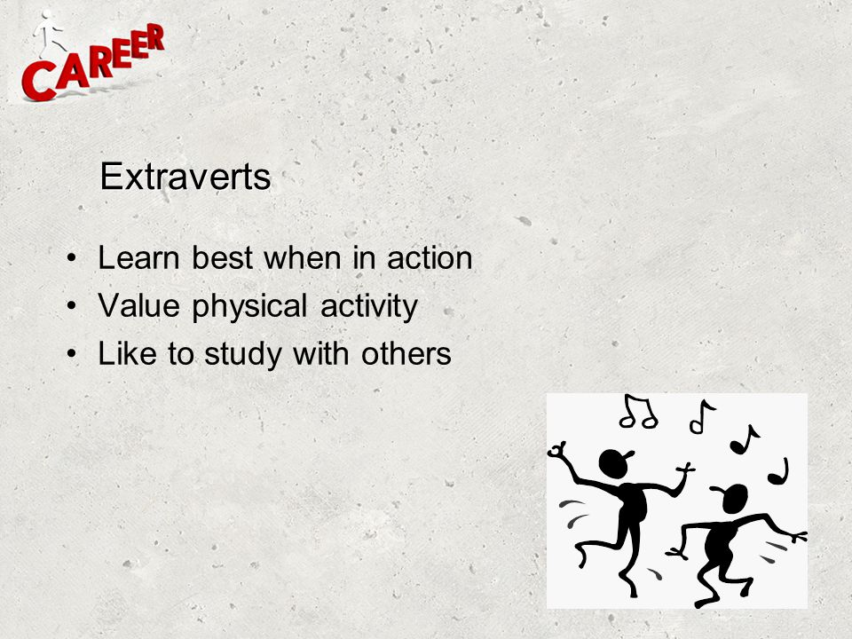 Extraverts Learn best when in action Value physical activity