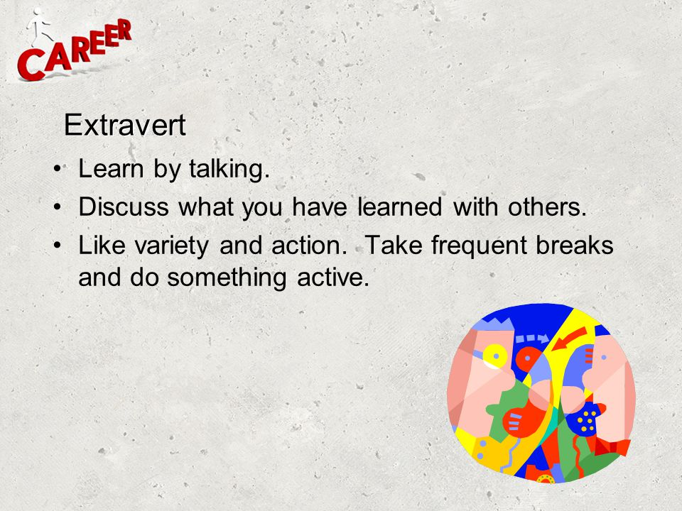 Extravert Learn by talking. Discuss what you have learned with others.