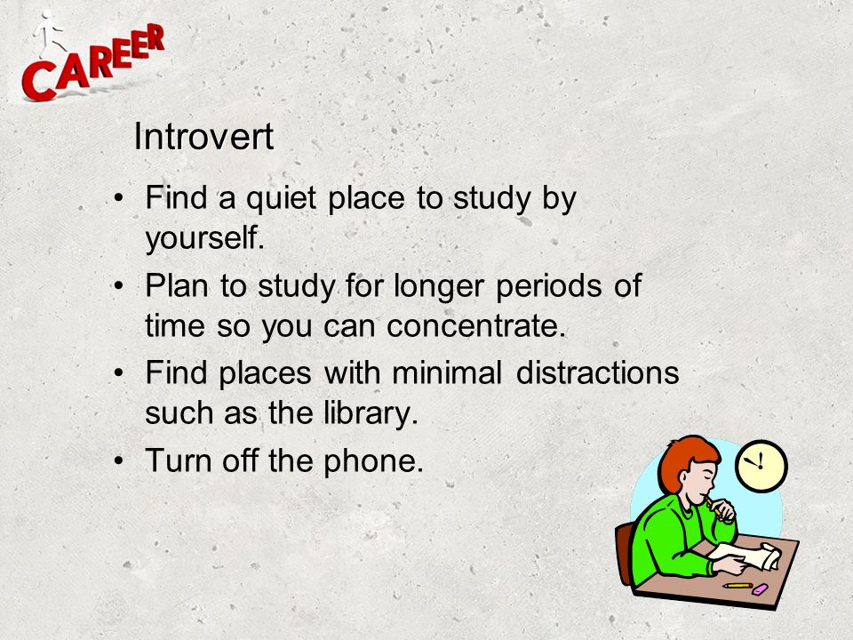 Introvert Find a quiet place to study by yourself.