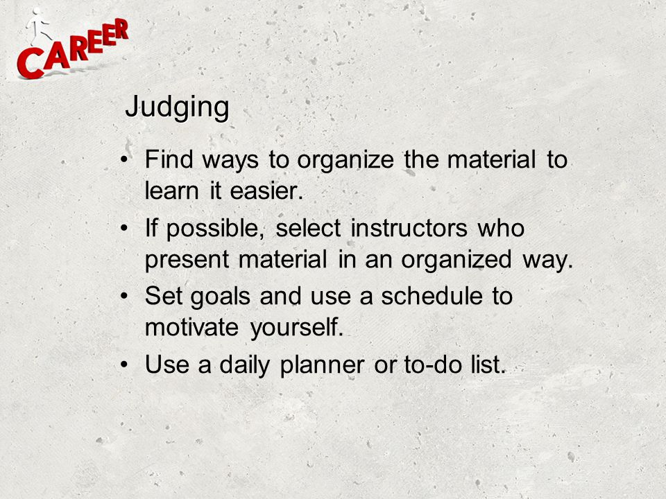 Judging Find ways to organize the material to learn it easier.