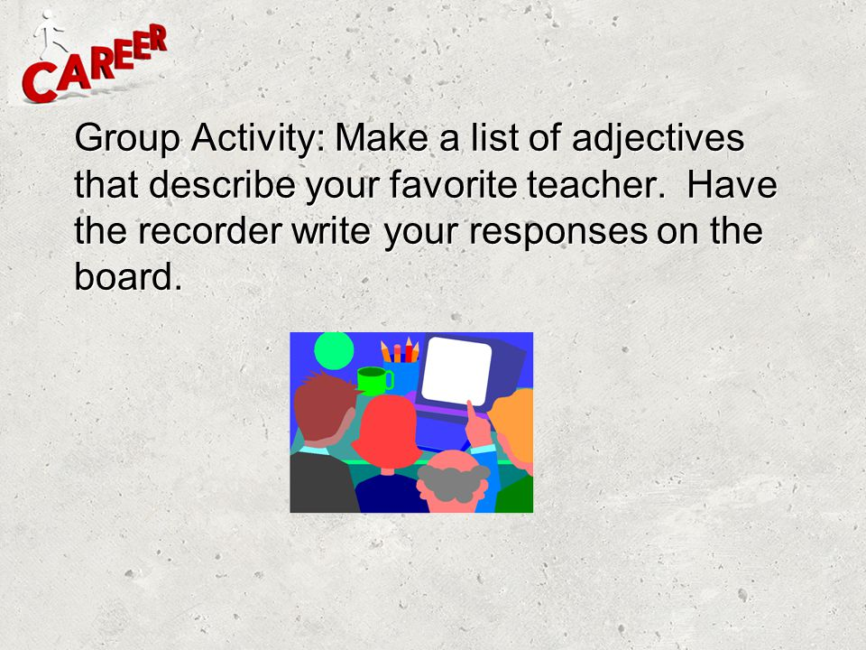 Group Activity: Make a list of adjectives that describe your favorite teacher.