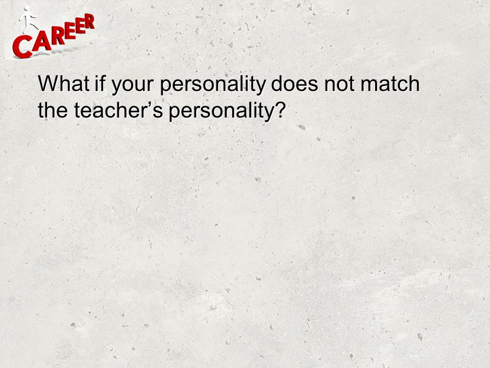 What if your personality does not match the teacher's personality
