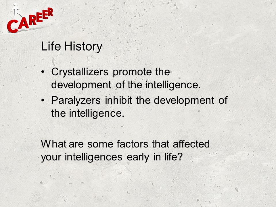 Life History Crystallizers promote the development of the intelligence. Paralyzers inhibit the development of the intelligence.